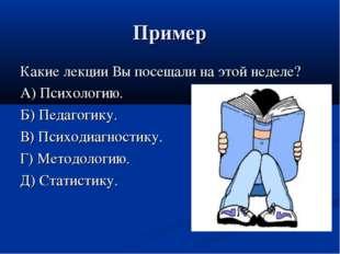 Пример Какие лекции Вы посещали на этой неделе? А) Психологию. Б) Педагогику.