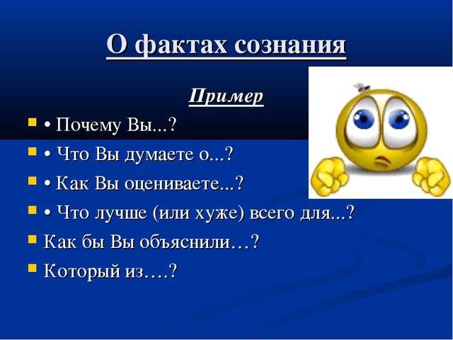 О фактах сознания Пример • Почему Вы...? • Что Вы думаете о...? • Как Вы оцен...