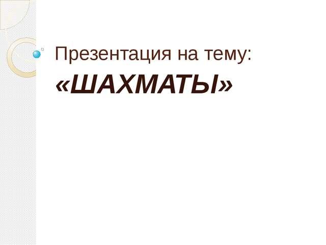 Презентация на тему: «ШАХМАТЫ»