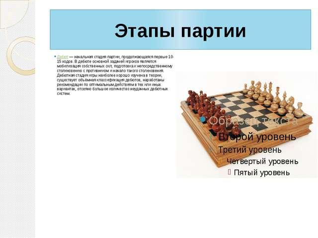 Этапы партии Дебют— начальная стадия партии, продолжающаяся первые 10-15 ход...