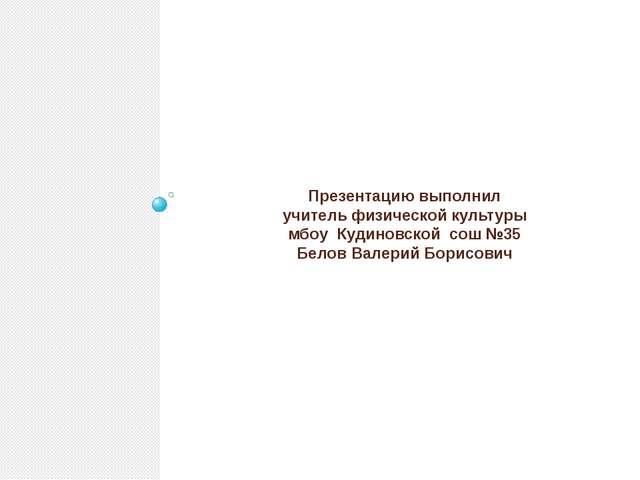 Презентацию выполнил учитель физической культуры мбоу Кудиновской сош №35 Бел...