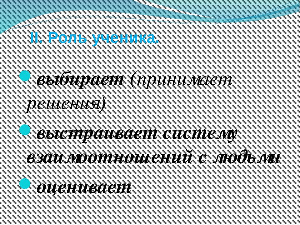 II. Роль ученика. выбирает (принимает решения) выстраивает систему взаимоотн...