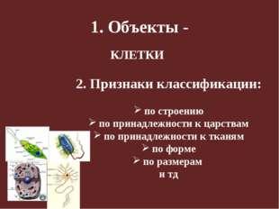1. Объекты - 2. Признаки классификации: по строению по принадлежности к царст