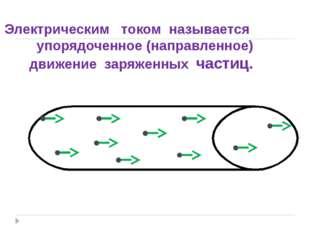 Электрическим током называется упорядоченное (направленное) движение заряжен