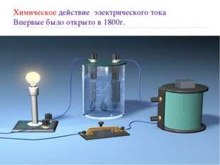 Химическое действие электрического тока Впервые было открыто в 1800г.