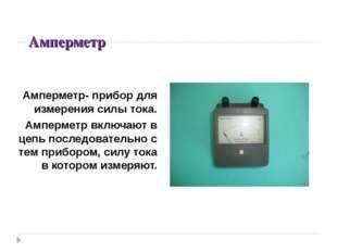 Амперметр Амперметр- прибор для измерения силы тока. Амперметр включают в цеп