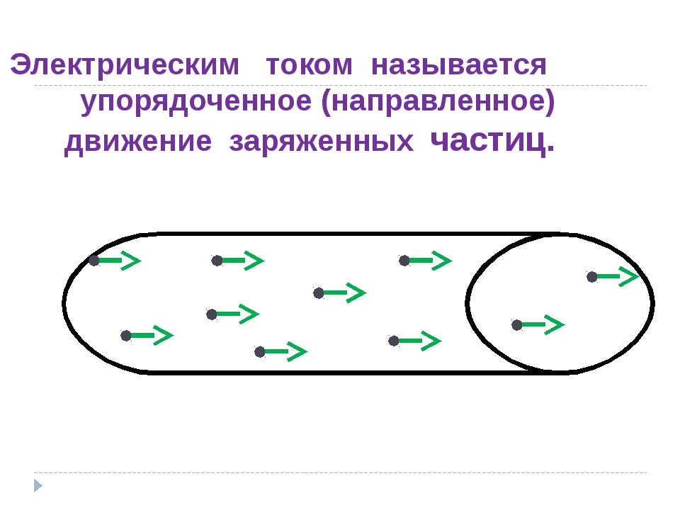 Электрическим током называется упорядоченное (направленное) движение заряжен...