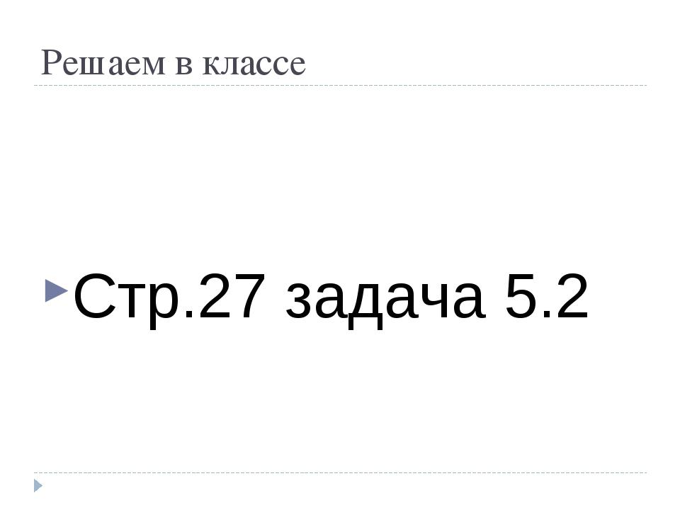 Решаем в классе Стр.27 задача 5.2