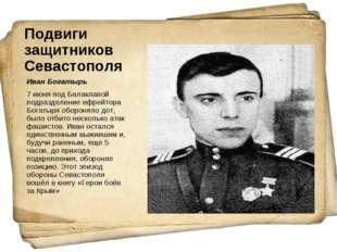 Подвиги защитников Севастополя Иван Богатырь 7 июня под Балаклавой подразделе