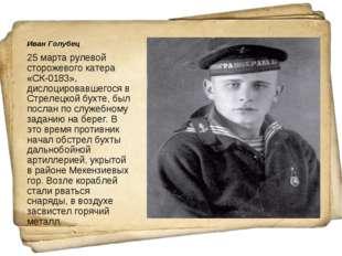 Иван Голубец 25 марта рулевой сторожевого катера «СК-0183», дислоцировавшегос