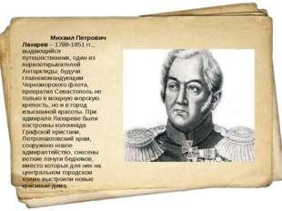 Михаил Петрович Лазарев– 1788-1851 гг., выдающийся путешественник, один из