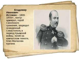Владимир Иванович Истомин– 1809-1855гг., контр-адмирал, герой Синопского ср