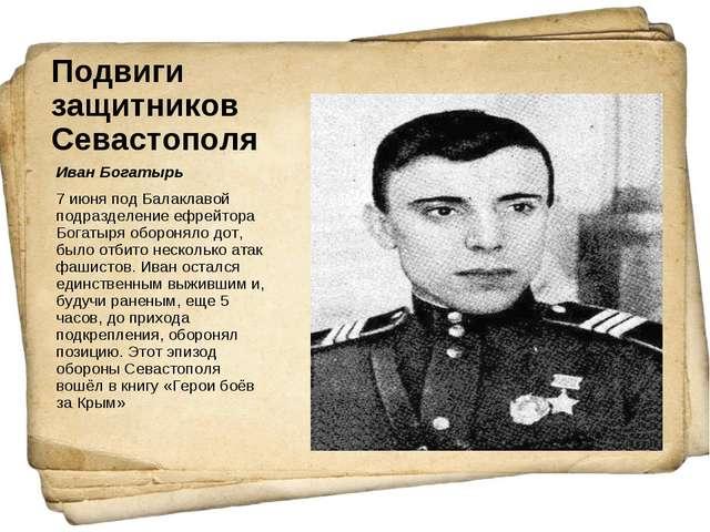 Подвиги защитников Севастополя Иван Богатырь 7 июня под Балаклавой подразделе...