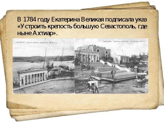 В 1784 году Екатерина Великая подписала указ «Устроить крепость большую Сев...