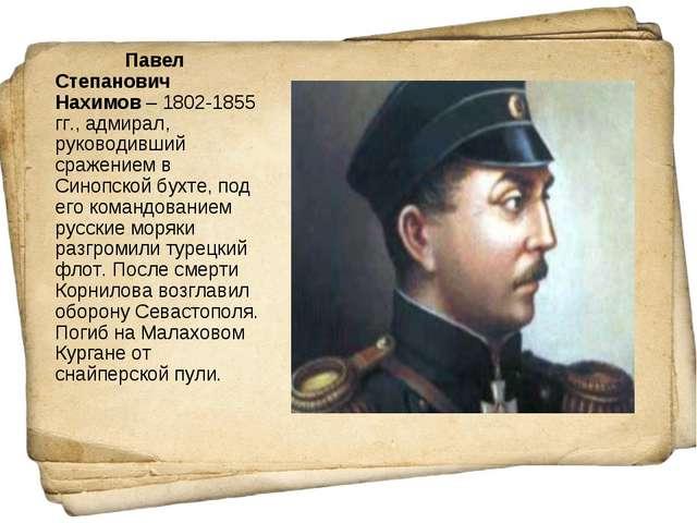 Павел Степанович Нахимов– 1802-1855 гг., адмирал, руководивший сражением в...