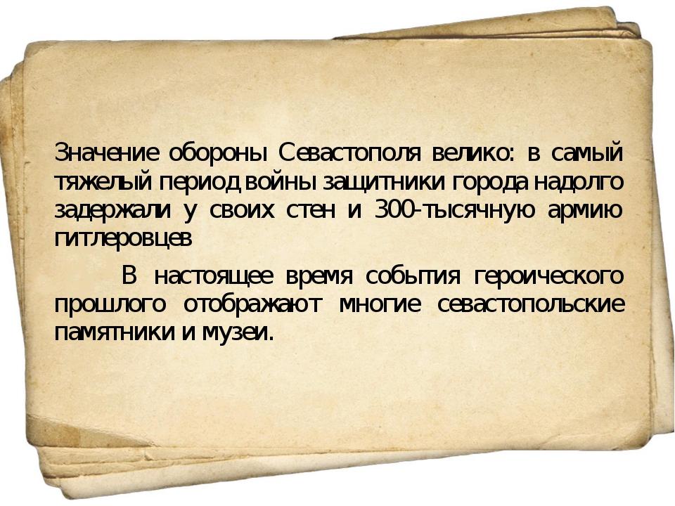Значение обороны Севастополя велико: в самый тяжелый период войны защитники г...