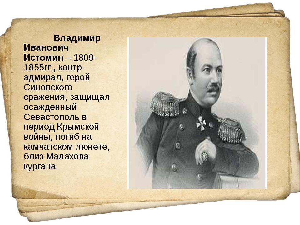 Владимир Иванович Истомин– 1809-1855гг., контр-адмирал, герой Синопского ср...