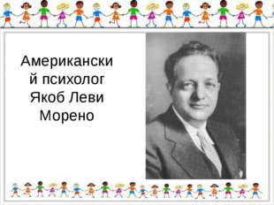 Американский психолог Якоб Леви Морено