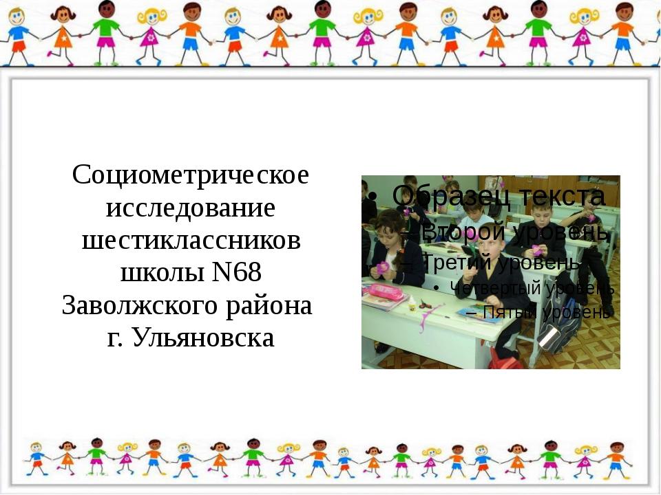 Социометрическое исследование шестиклассников школы N68 Заволжского района г....