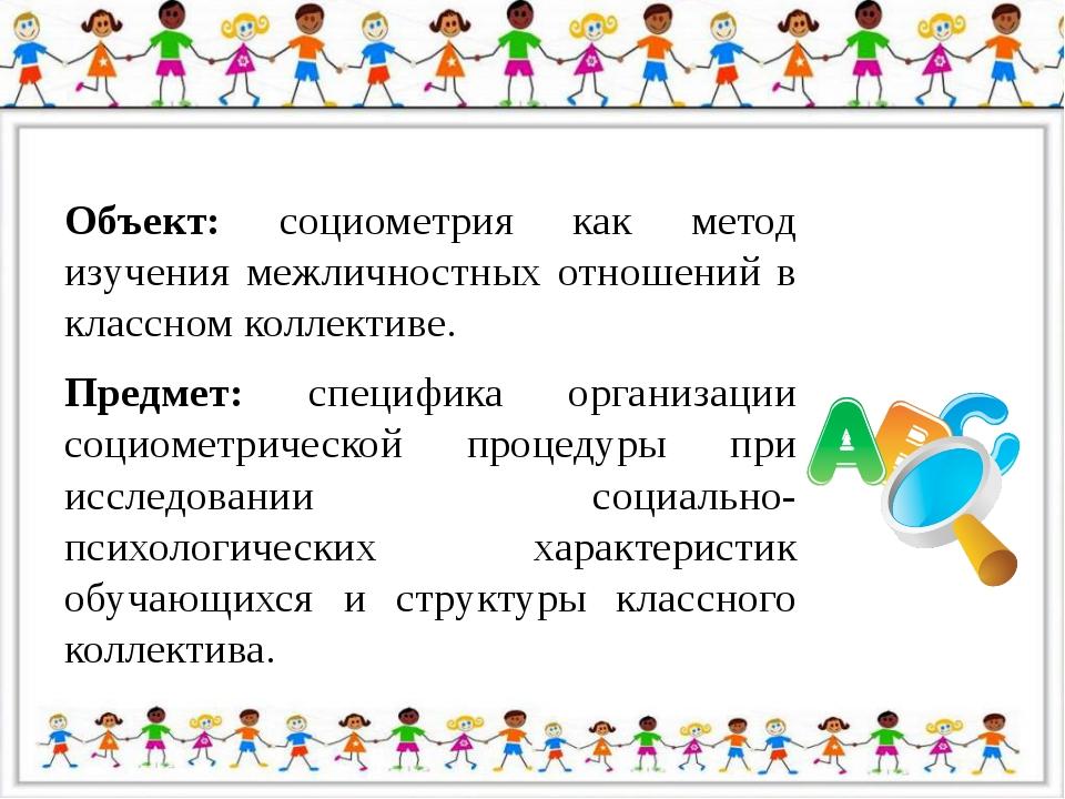 Объект: социометрия как метод изучения межличностных отношений в классном ко...