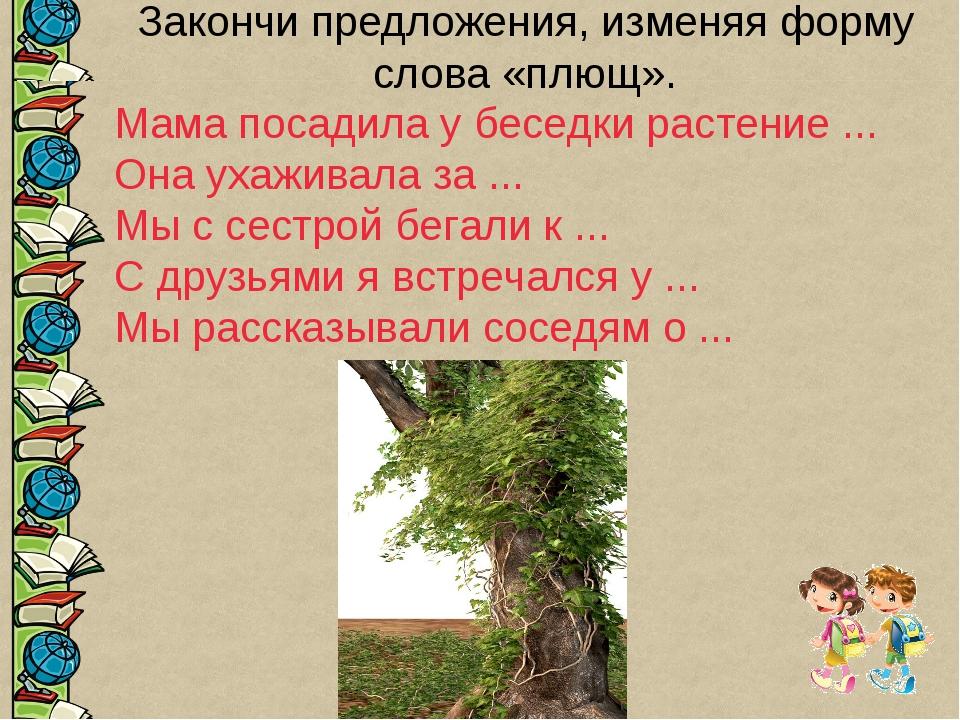 Закончи предложения, изменяя форму слова «плющ». Мама посадила у беседки раст...