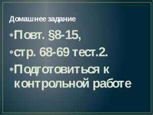 Домашнее задание Повт. §8-15, стр. 68-69 тест.2. Подготовиться к контрольной