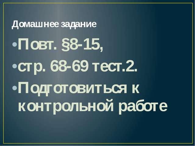 Домашнее задание Повт. §8-15, стр. 68-69 тест.2. Подготовиться к контрольной...