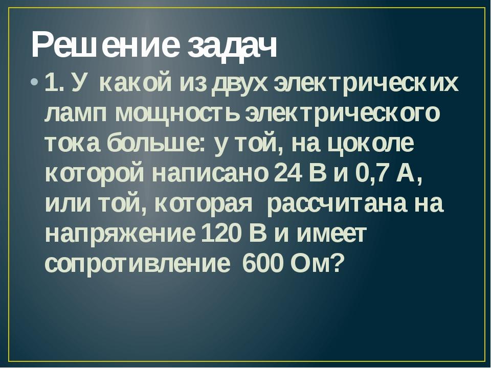 Решение задач 1. У какой из двух электрических ламп мощность электрического т...