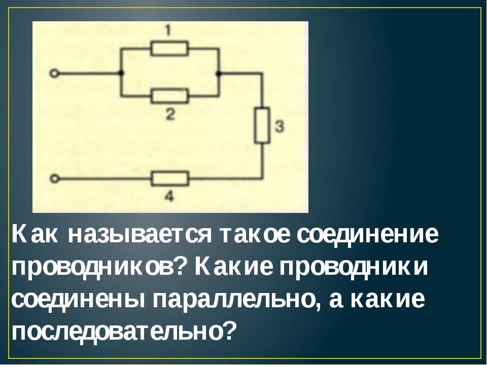 Как называется такое соединение проводников? Какие проводники соединены парал...