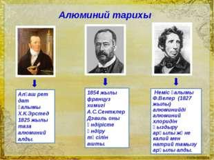 Алғаш рет дат ғалымы Х.К.Эрстед 1825 жылы таза алюминий алды. 1854 жылы фран