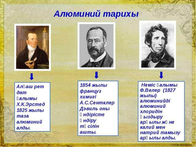 Алғаш рет дат ғалымы Х.К.Эрстед 1825 жылы таза алюминий алды. 1854 жылы фран...