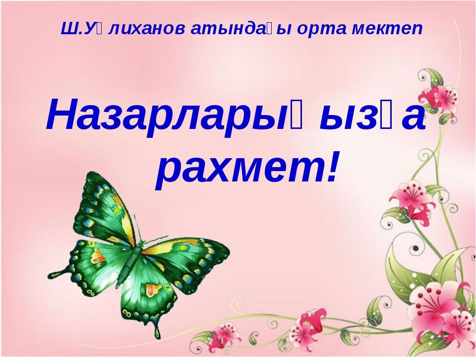 Назарларыңызға рахмет! Ш.Уәлиханов атындағы орта мектеп