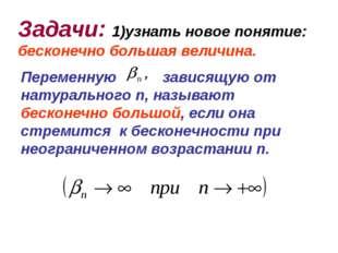 Задачи: 1)узнать новое понятие: бесконечно большая величина. Переменную завис