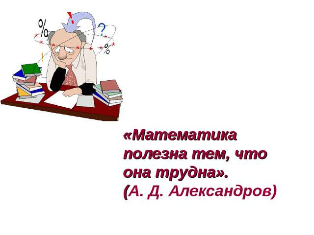 «Математика полезна тем, что она трудна». (А. Д. Александров)