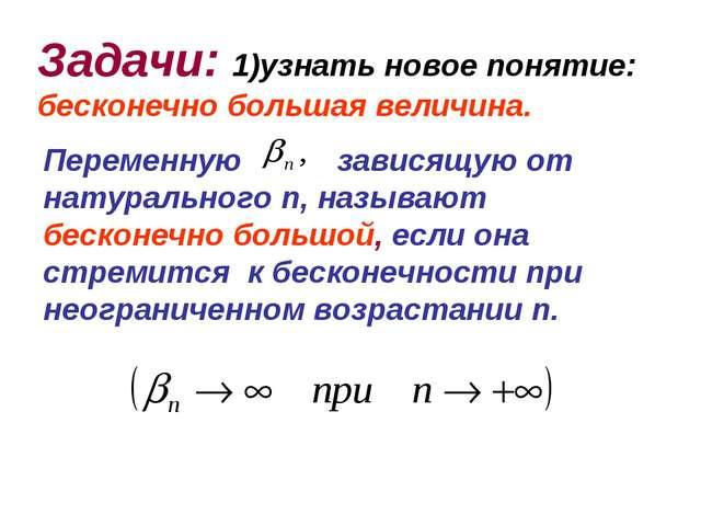 Задачи: 1)узнать новое понятие: бесконечно большая величина. Переменную завис...