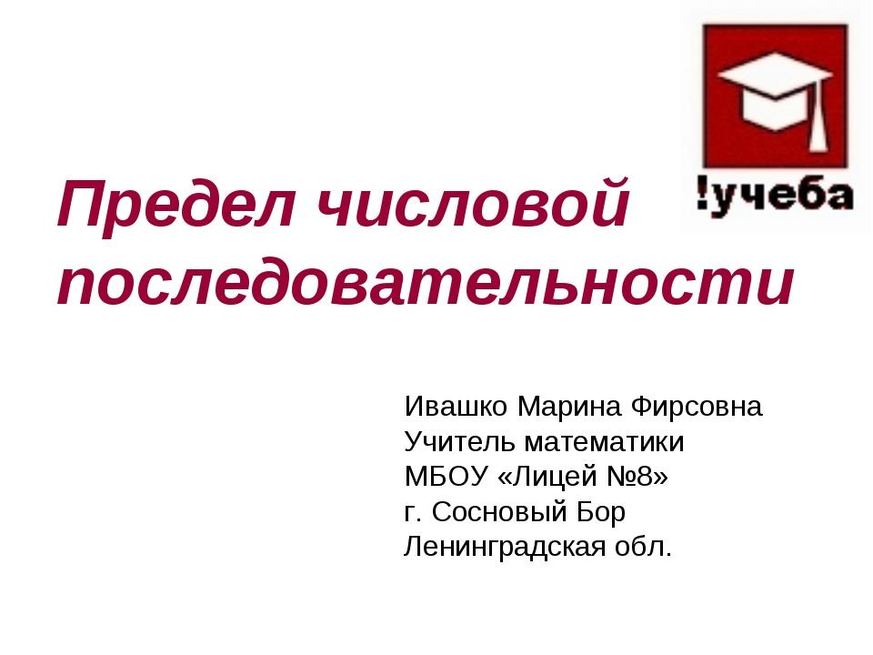 Предел числовой последовательности Ивашко Марина Фирсовна Учитель математики...