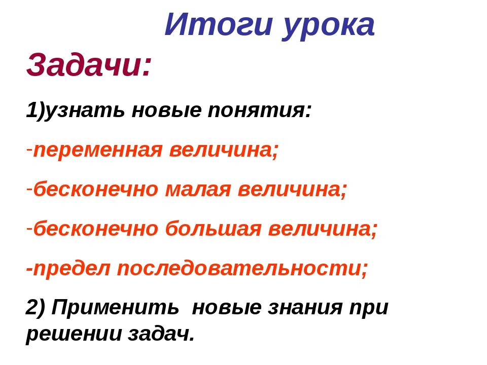 Итоги урока Задачи: 1)узнать новые понятия: переменная величина; бесконечно м...