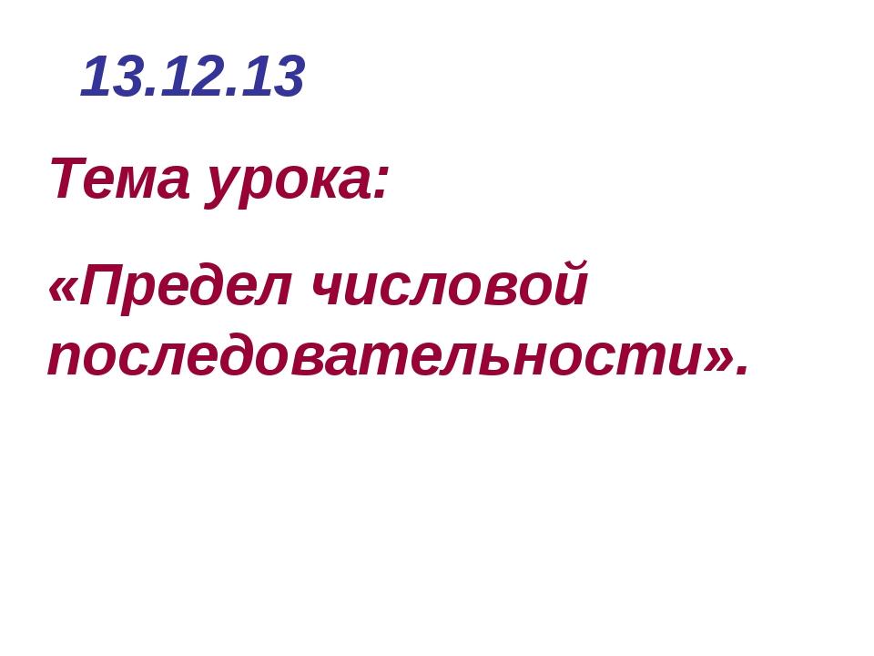 Тема урока: «Предел числовой последовательности». 13.12.13