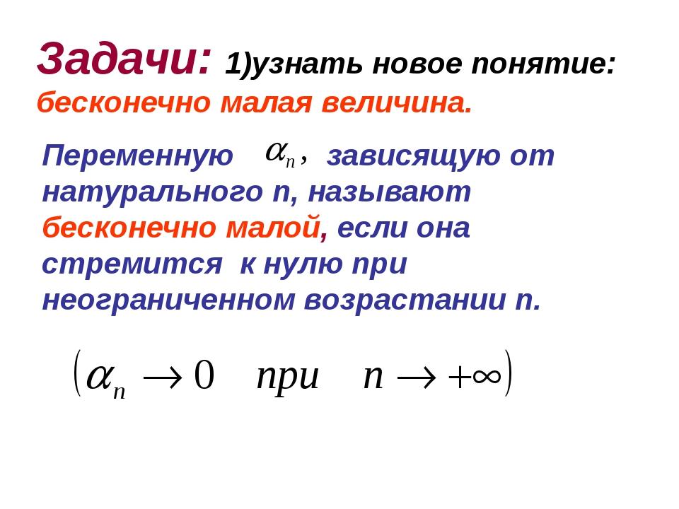 Задачи: 1)узнать новое понятие: бесконечно малая величина. Переменную зависящ...