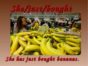 She/just/bought She has just bought bananas.