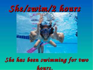 She/swim/2 hours She has been swimming for two hours.