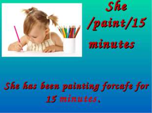 She /paint/15 minutes She has been painting forcafe for 15 minutes.