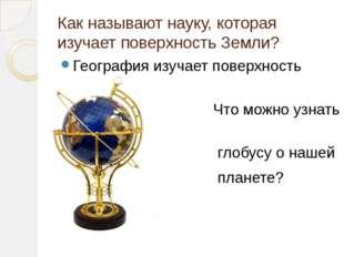 Как называют науку, которая изучает поверхность Земли? География изучает пове