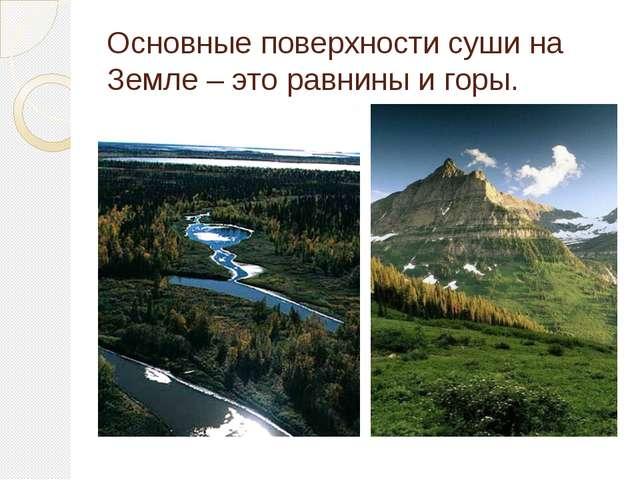 Основные поверхности суши на Земле – это равнины и горы.