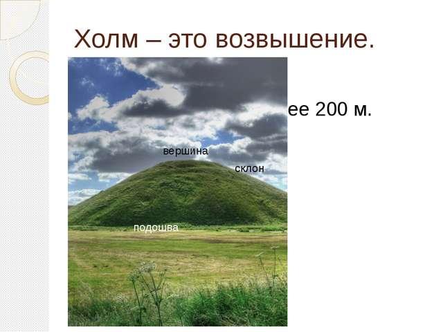 Холм – это возвышение. Ча Высота холма не более 200 м. не больше двухсот метр...