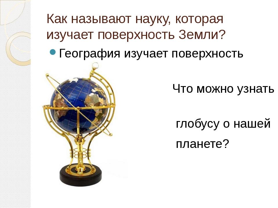 Как называют науку, которая изучает поверхность Земли? География изучает пове...