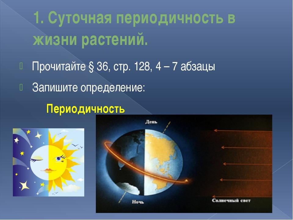 1. Суточная периодичность в жизни растений. Прочитайте § 36, стр. 128, 4 – 7...