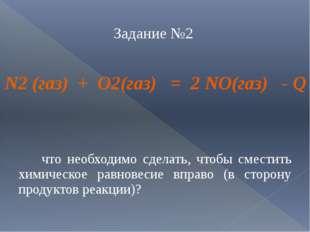 Задание №2 N2 (газ) + O2(газ) = 2 NO(газ) - Q что необходимо сделать, чтобы