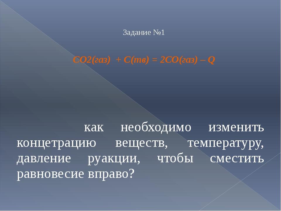 Задание №1 CO2(газ) + С(тв) = 2СО(газ) – Q как необходимо изменить концетрац...