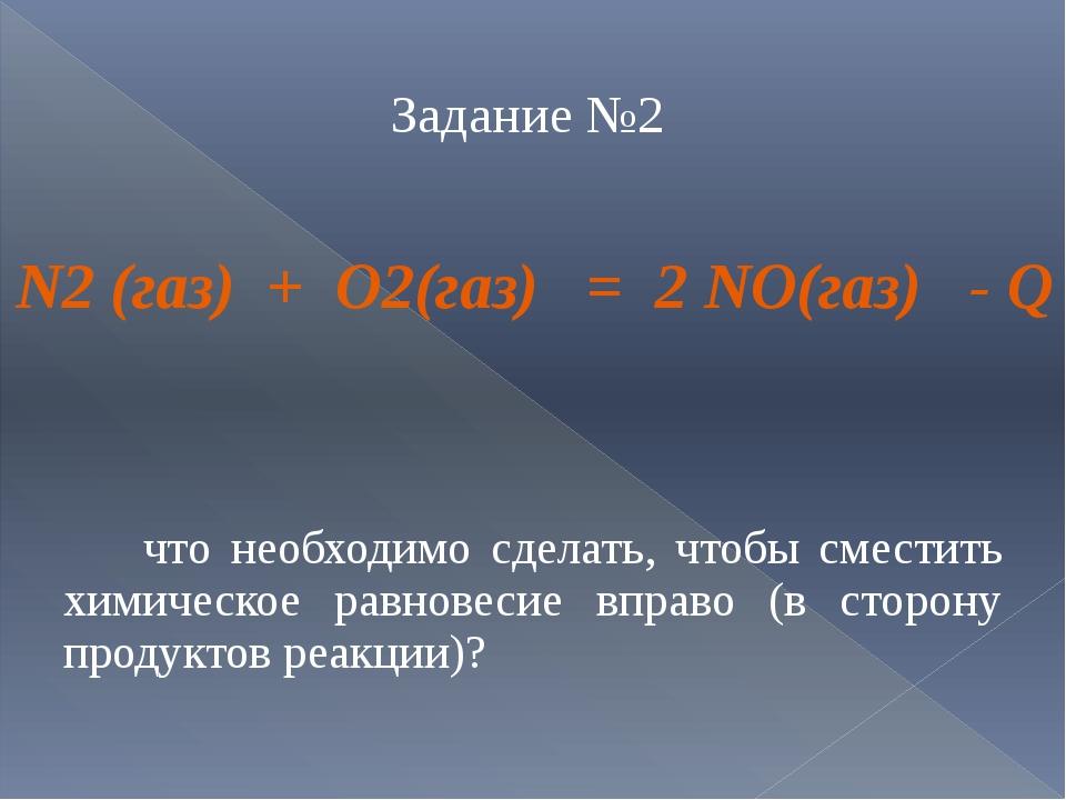 Задание №2 N2 (газ) + O2(газ) = 2 NO(газ) - Q что необходимо сделать, чтобы...